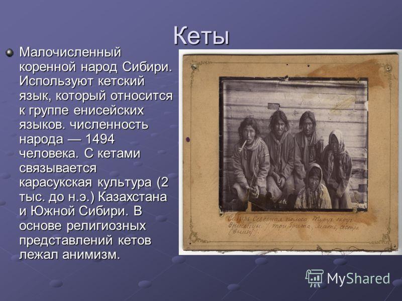 Кеты Малочисленный коренной народ Сибири. Используют кетский язык, который относится к группе енисейских языков. численность народа 1494 человека. С кетами связывается карасукская культура (2 тыс. до н.э.) Казахстана и Южной Сибири. В основе религиоз