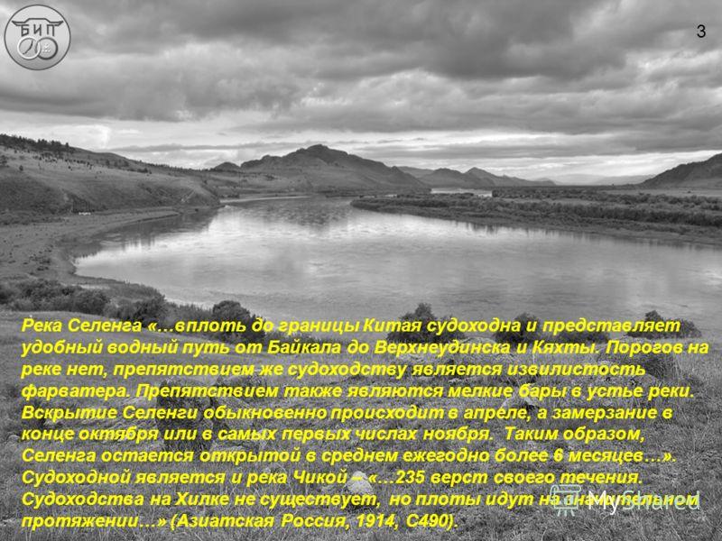 Река Селенга «…вплоть до границы Китая судоходна и представляет удобный водный путь от Байкала до Верхнеудинска и Кяхты. Порогов на реке нет, препятствием же судоходству является извилистость фарватера. Препятствием также являются мелкие бары в устье