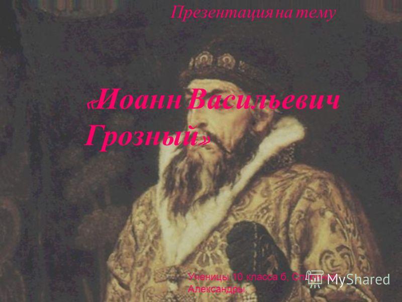 Презентация на тему « Иоанн Васильевич Грозный » Ученицы 10 класса б, Спириной Александры.