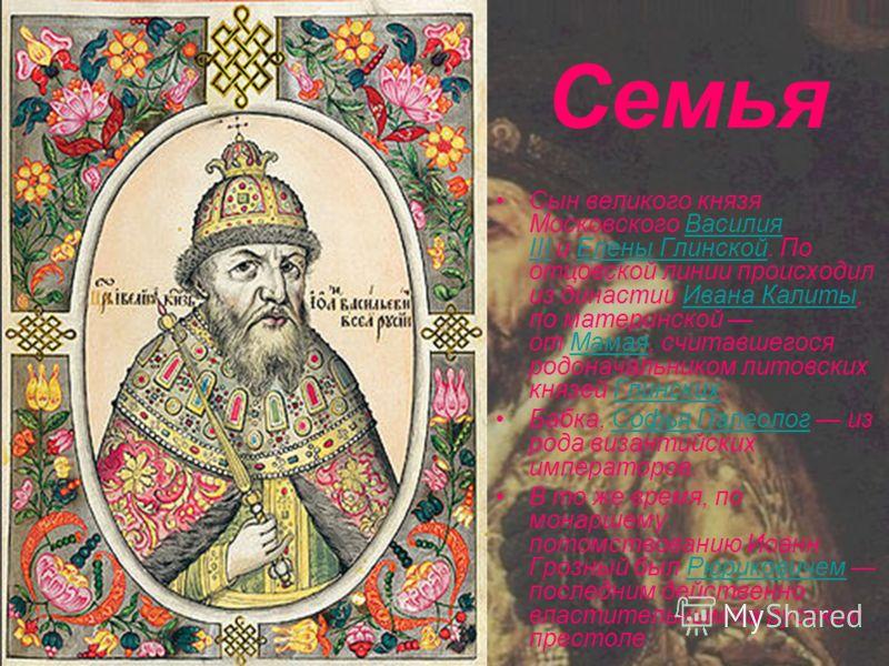 Сын великого князя Московского Василия III и Елены Глинской. По отцовской линии происходил из династии Ивана Калиты, по материнской от Мамая, считавшегося родоначальником литовских князей Глинских.Василия IIIЕлены ГлинскойИвана КалитыМамаяГлинских Ба