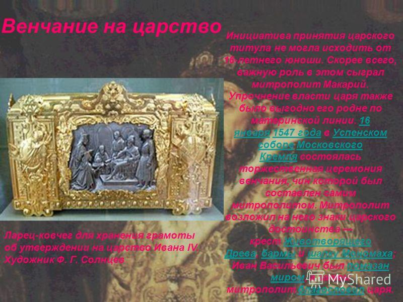 Инициатива принятия царского титула не могла исходить от 16-летнего юноши. Скорее всего, важную роль в этом сыграл митрополит Макарий. Упрочнение власти царя также было выгодно его родне по материнской линии. 16 января 1547 года в Успенском соборе Мо