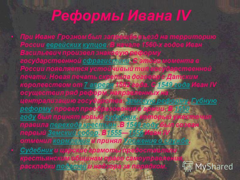 Реформы Ивана IV При Иване Грозном был запрещён въезд на территорию России еврейских купцов. В начале 1560-х годов Иван Васильевич произвел знаковую реформу государственной сфрагистики. С этого момента в России появляется устойчивый тип государственн