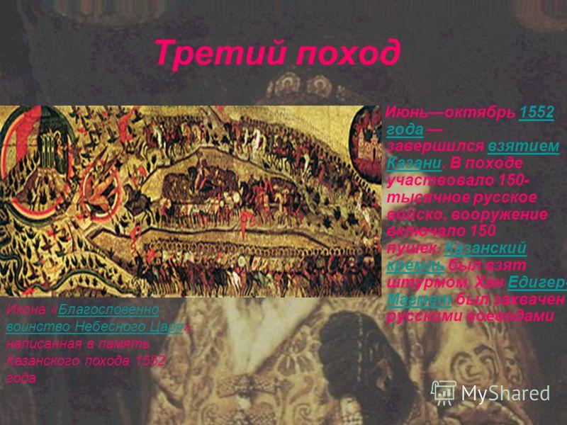 Третий поход Июньоктябрь 1552 года завершился взятием Казани. В походе участвовало 150- тысячное русское войско, вооружение включало 150 пушек. Казанский кремль был взят штурмом. Хан Едигер- Магмет был захвачен русскими воеводами1552 годавзятием Каза