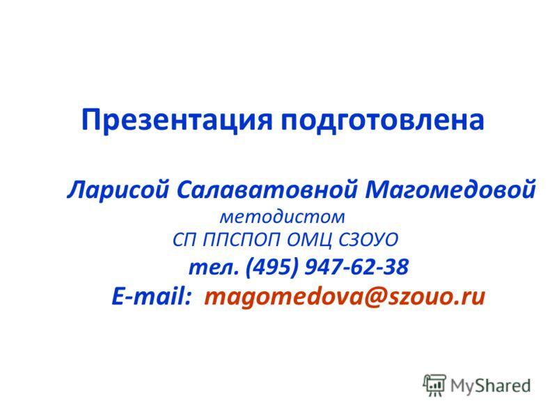 Презентация подготовлена Ларисой Салаватовной Магомедовой методистом СП ППСПОП ОМЦ СЗОУО тел. (495) 947-62-38 E-mail: magomedova@szouo.ru
