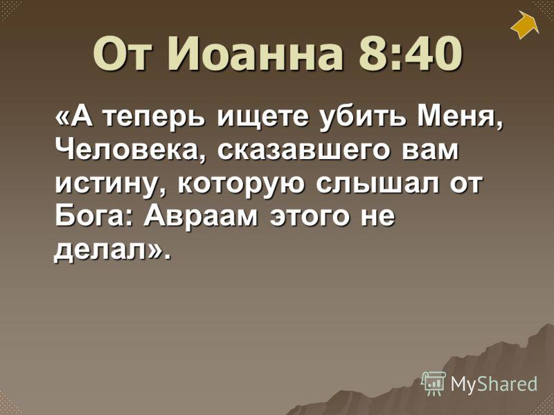 «А теперь ищете убить Меня, Человека, сказавшего вам истину, которую слышал от Бога: Авраам этого не делал». От Иоанна 8:40
