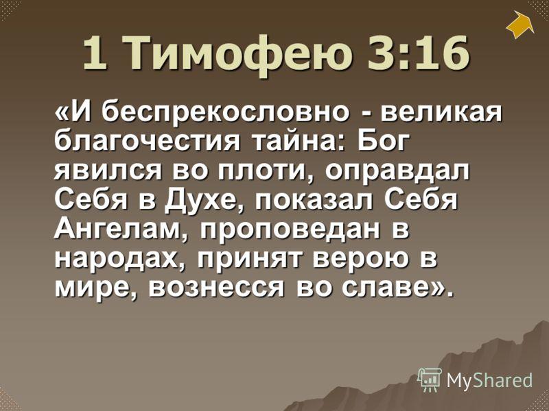 «И беспрекословно - великая благочестия тайна: Бог явился во плоти, оправдал Себя в Духе, показал Себя Ангелам, проповедан в народах, принят верою в мире, вознесся во славе». 1 Тимофею 3:16
