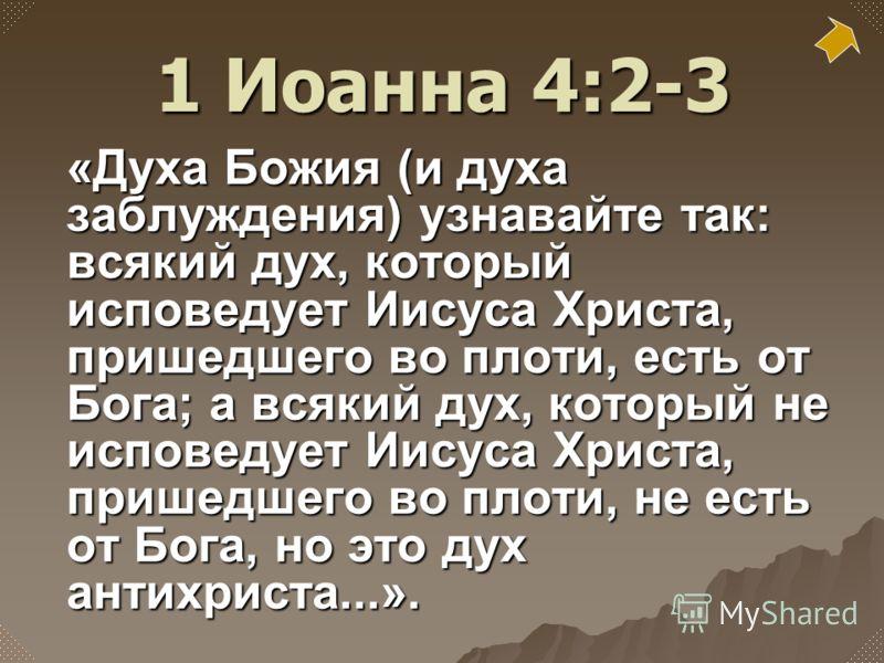 «Духа Божия (и духа заблуждения) узнавайте так: всякий дух, который исповедует Иисуса Христа, пришедшего во плоти, есть от Бога; а всякий дух, который не исповедует Иисуса Христа, пришедшего во плоти, не есть от Бога, но это дух антихриста...». 1 Иоа