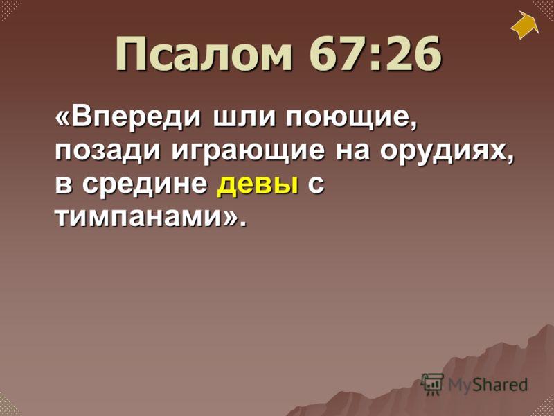 «Впереди шли поющие, позади играющие на орудиях, в средине девы с тимпанами». Псалом 67:26