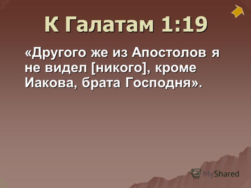 «Другого же из Апостолов я не видел [никого], кроме Иакова, брата Господня». К Галатам 1:19