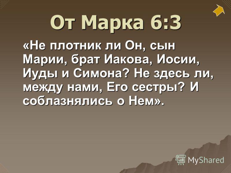 «Не плотник ли Он, сын Марии, брат Иакова, Иосии, Иуды и Симона? Не здесь ли, между нами, Его сестры? И соблазнялись о Нем». От Марка 6:3