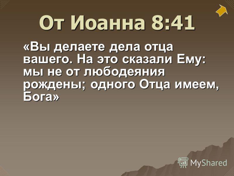 «Вы делаете дела отца вашего. На это сказали Ему: мы не от любодеяния рождены; одного Отца имеем, Бога» От Иоанна 8:41