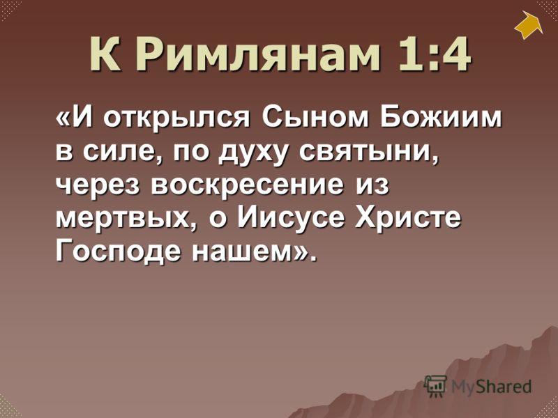 «И открылся Сыном Божиим в силе, по духу святыни, через воскресение из мертвых, о Иисусе Христе Господе нашем». К Римлянам 1:4