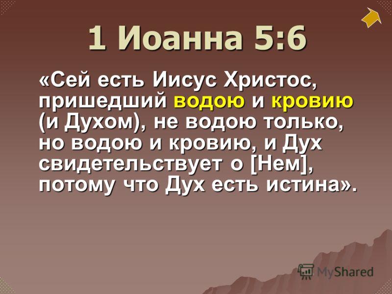 «Сей есть Иисус Христос, пришедший водою и кровию (и Духом), не водою только, но водою и кровию, и Дух свидетельствует о [Нем], потому что Дух есть истина». 1 Иоанна 5:6