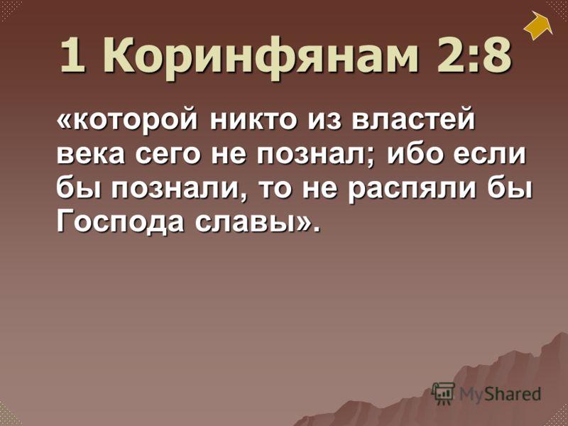 «которой никто из властей века сего не познал; ибо если бы познали, то не распяли бы Господа славы». 1 Коринфянам 2:8