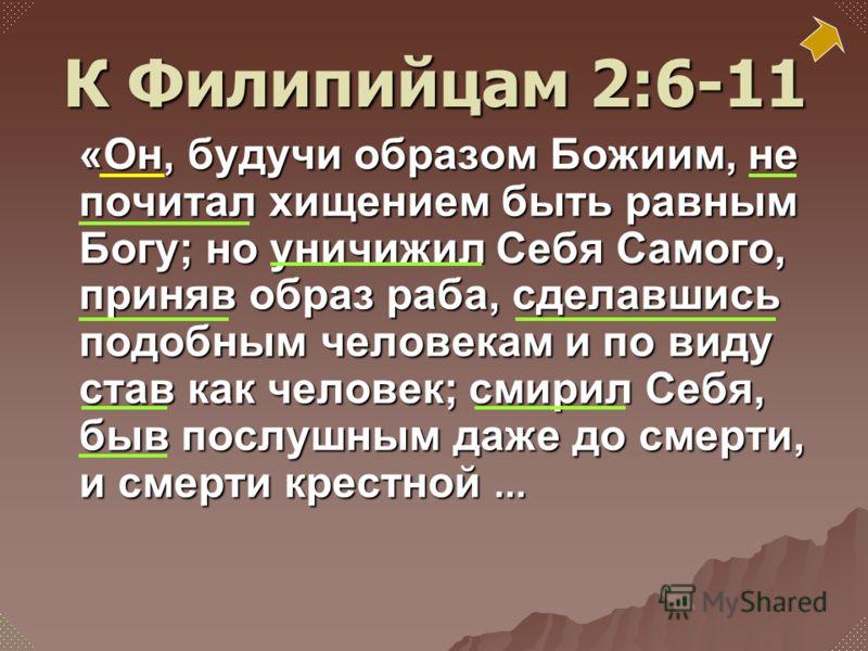«Он, будучи образом Божиим, не почитал хищением быть равным Богу; но уничижил Себя Самого, приняв образ раба, сделавшись подобным человекам и по виду став как человек; смирил Себя, быв послушным даже до смерти, и смерти крестной... К Филипийцам 2:6-1