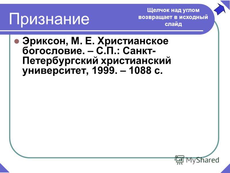 Признание Эриксон, М. Е. Христианское богословие. – С.П.: Санкт- Петербургский христианский университет, 1999. – 1088 с. Щелчок над углом возвращает в исходный слайд