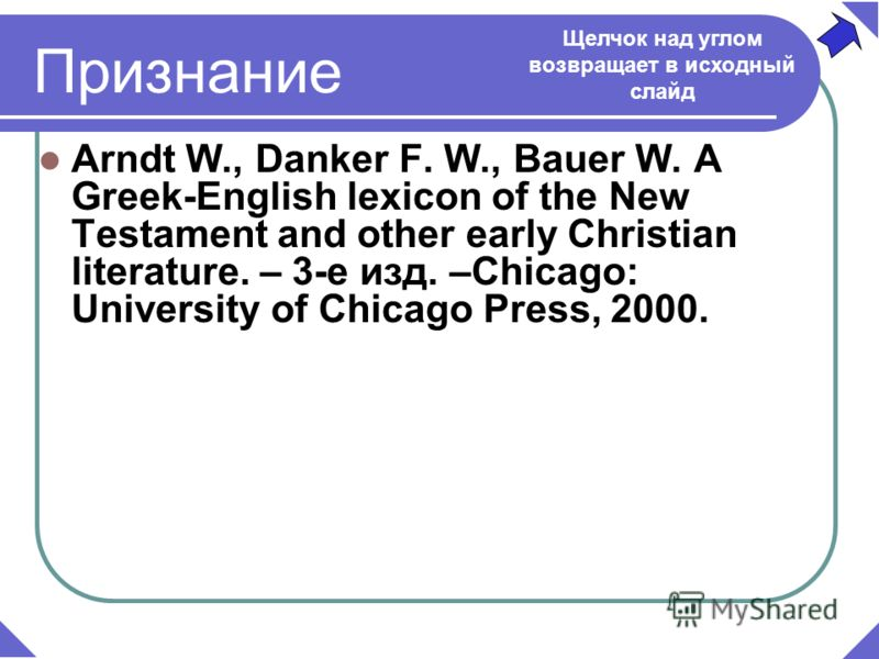 Признание Arndt W., Danker F. W., Bauer W. A Greek-English lexicon of the New Testament and other early Christian literature. – 3-е изд. –Chicago: University of Chicago Press, 2000. Щелчок над углом возвращает в исходный слайд