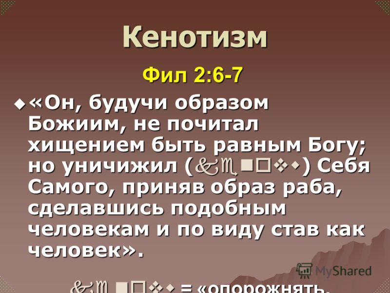 Фил 2:6-7 «Он, будучи образом Божиим, не почитал хищением быть равным Богу; но уничижил ( kenovw ) Себя Самого, приняв образ раба, сделавшись подобным человекам и по виду став как человек». «Он, будучи образом Божиим, не почитал хищением быть равным