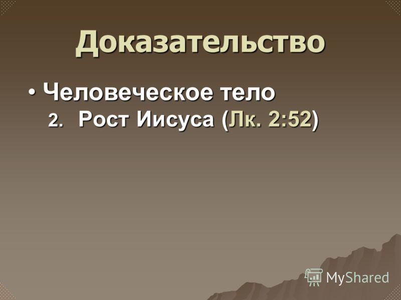 2. Рост Иисуса (Лк. 2:52) Человеческое телоЧеловеческое тело Доказательство