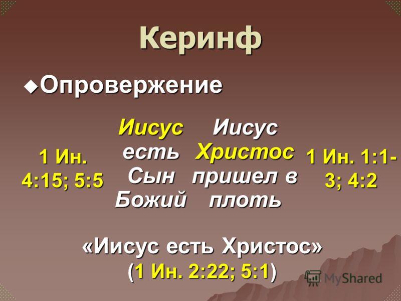 Опровержение Опровержение Иисус есть Сын Божий Иисус Христос пришел в плоть 1 Ин. 4:15; 5:5 1 Ин. 1:1- 3; 4:2 «Иисус есть Христос» (1 Ин. 2:22; 5:1) Керинф