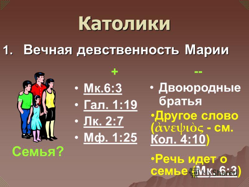 1. Вечная девственность Марии + Мк.6:3 Гал. 1:19 Лк. 2:7 Мф. 1:25 Семья? Католики -- Двоюродные братья Другое слово ( νεψις - см. Кол. 4:10) Кол. 4:10 Речь идет о семье (Мк. 6:3)Мк. 6:3