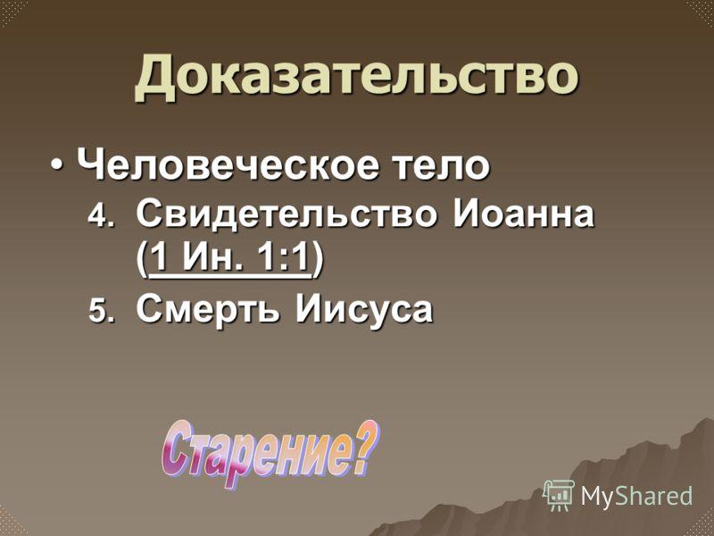 4. Свидетельство Иоанна (1 Ин. 1:1) 1 Ин. 1:11 Ин. 1:1 5. Смерть Иисуса Человеческое телоЧеловеческое тело Доказательство