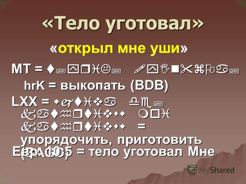 МТ = t;yriK; !yInzOa; hrK = выкопать (BDB) hrK = выкопать (BDB) LXX = wjtiva de; kathrtivsw moi kathrtivsw = упорядочить, приготовить (BAGD) Евр. 10:5 = тело уготовал Мне «открыл мне уши» «Тело уготовал»
