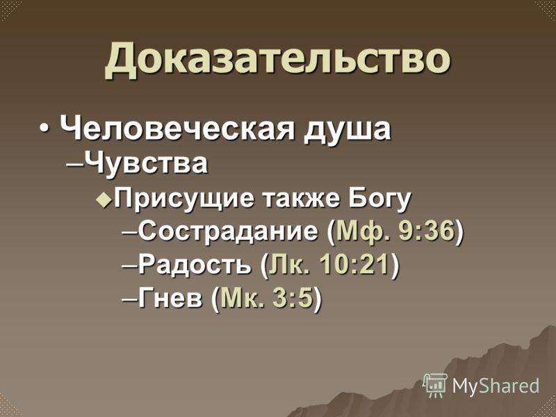 –Чувства Присущие также Богу Присущие также Богу –Сострадание (Мф. 9:36) –Радость (Лк. 10:21) –Гнев (Мк. 3:5) Доказательство Человеческая душаЧеловеческая душа