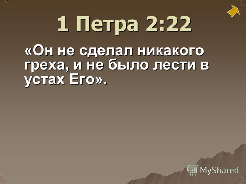 «Он не сделал никакого греха, и не было лести в устах Его». 1 Петра 2:22