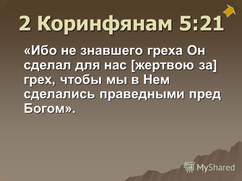 «Ибо не знавшего греха Он сделал для нас [жертвою за] грех, чтобы мы в Нем сделались праведными пред Богом». 2 Коринфянам 5:21