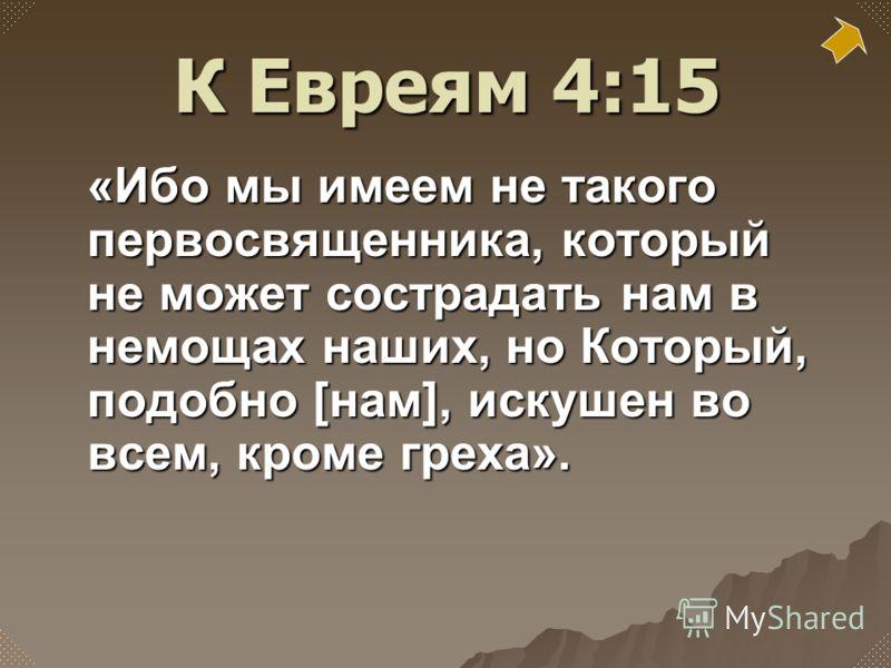 «Ибо мы имеем не такого первосвященника, который не может сострадать нам в немощах наших, но Который, подобно [нам], искушен во всем, кроме греха». К Евреям 4:15