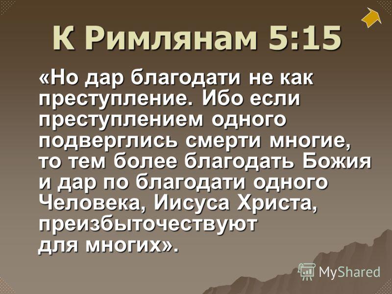 «Но дар благодати не как преступление. Ибо если преступлением одного подверглись смерти многие, то тем более благодать Божия и дар по благодати одного Человека, Иисуса Христа, преизбыточествуют для многих». К Римлянам 5:15