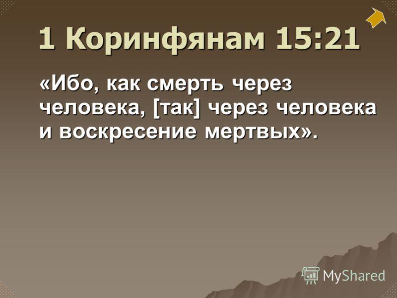 «Ибо, как смерть через человека, [так] через человека и воскресение мертвых». 1 Коринфянам 15:21