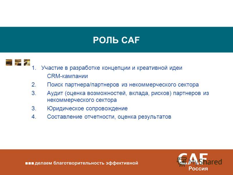 РОЛЬ CAF 1. Участие в разработке концепции и креативной идеи CRM-кампании 2.Поиск партнера/партнеров из некоммерческого сектора 3.Аудит (оценка возможностей, вклада, рисков) партнеров из некоммерческого сектора 3.Юридическое сопровождение 4.Составлен