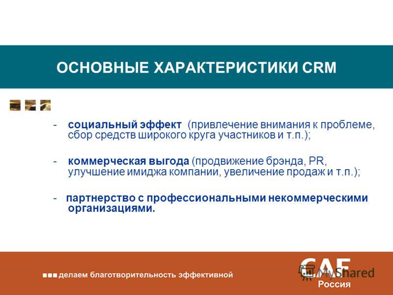 ОСНОВНЫЕ ХАРАКТЕРИСТИКИ CRM -социальный эффект (привлечение внимания к проблеме, сбор средств широкого круга участников и т.п.); -коммерческая выгода (продвижение брэнда, PR, улучшение имиджа компании, увеличение продаж и т.п.); - партнерство с профе