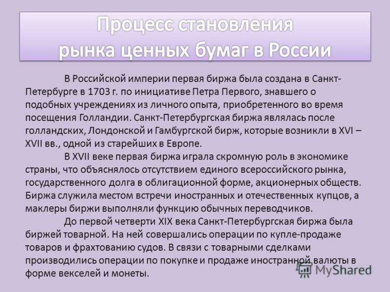 В Российской империи первая биржа была создана в Санкт- Петербурге в 1703 г. по инициативе Петра Первого, знавшего о подобных учреждениях из личного опыта, приобретенного во время посещения Голландии. Санкт-Петербургская биржа являлась после голландс