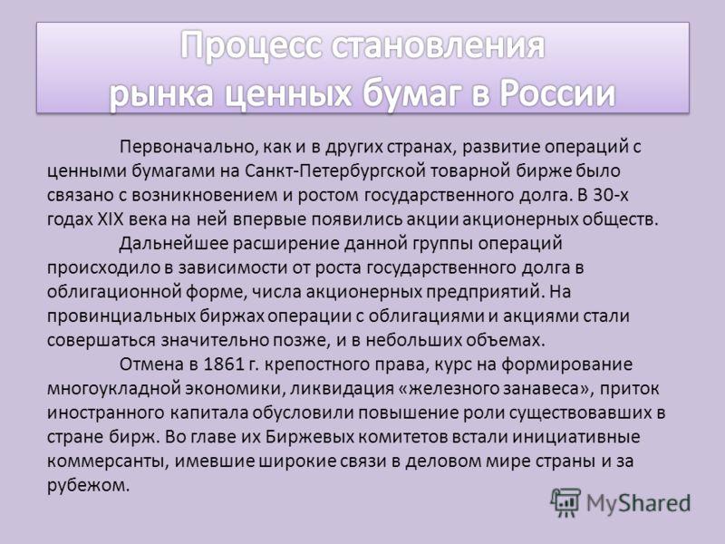 Первоначально, как и в других странах, развитие операций с ценными бумагами на Санкт-Петербургской товарной бирже было связано с возникновением и ростом государственного долга. В 30-х годах XIX века на ней впервые появились акции акционерных обществ.