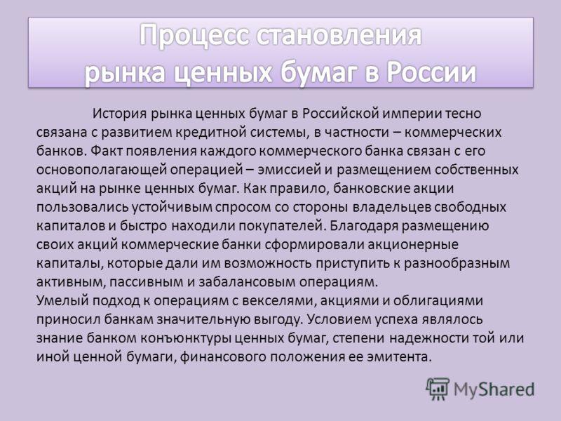 История рынка ценных бумаг в Российской империи тесно связана с развитием кредитной системы, в частности – коммерческих банков. Факт появления каждого коммерческого банка связан с его основополагающей операцией – эмиссией и размещением собственных ак