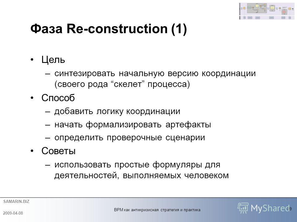 SAMARIN.BIZ Фаза Re-construction (1) Цель –синтезировать начальную версию координации (своего рода скелет процесса) Способ –добавить логику координации –начать формализировать артефакты –определить проверочные сценарии Советы –использовать простые фо