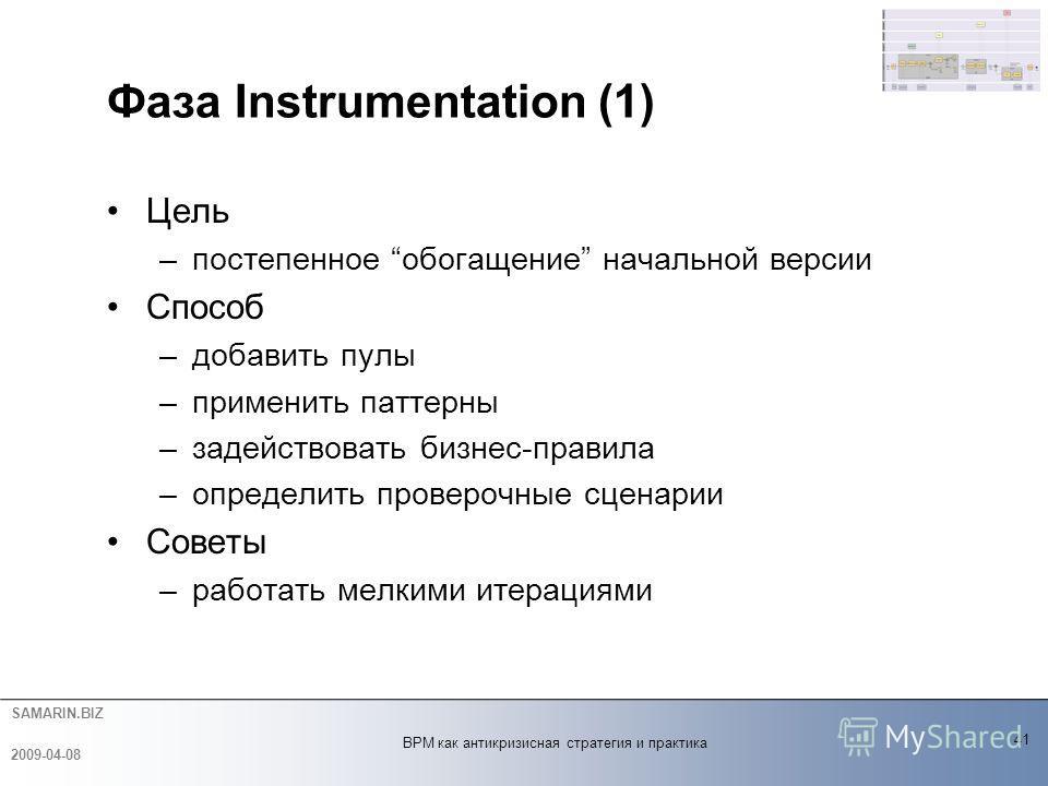 SAMARIN.BIZ Фаза Instrumentation (1) Цель –постепенное обогащение начальной версии Способ –добавить пулы –применить паттерны –задействовать бизнес-правила –определить проверочные сценарии Советы –работать мелкими итерациями 41 2009-04-08 BPM как анти