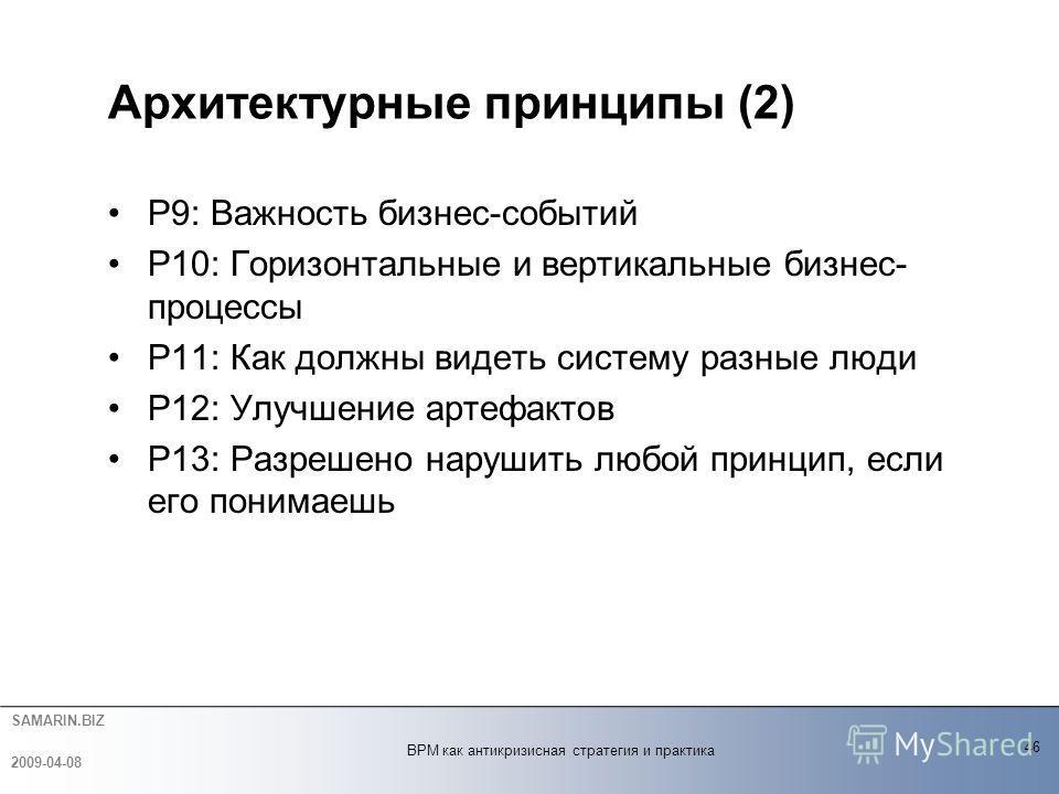 SAMARIN.BIZ P9: Важность бизнес-событий P10: Горизонтальные и вертикальные бизнес- процессы P11: Как должны видеть систему разные люди P12: Улучшение артефактов P13: Разрешено нарушить любой принцип, если его понимаешь Архитектурные принципы (2) 46 2