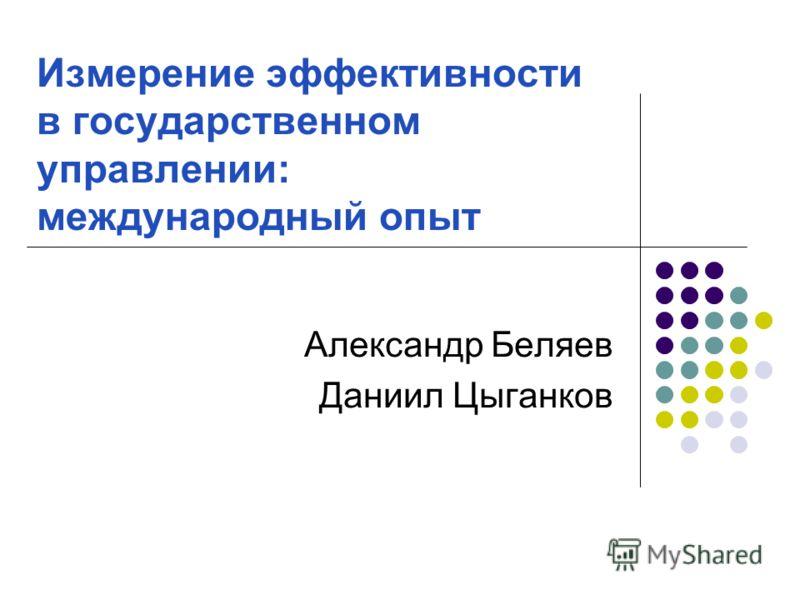 Измерение эффективности в государственном управлении: международный опыт Александр Беляев Даниил Цыганков