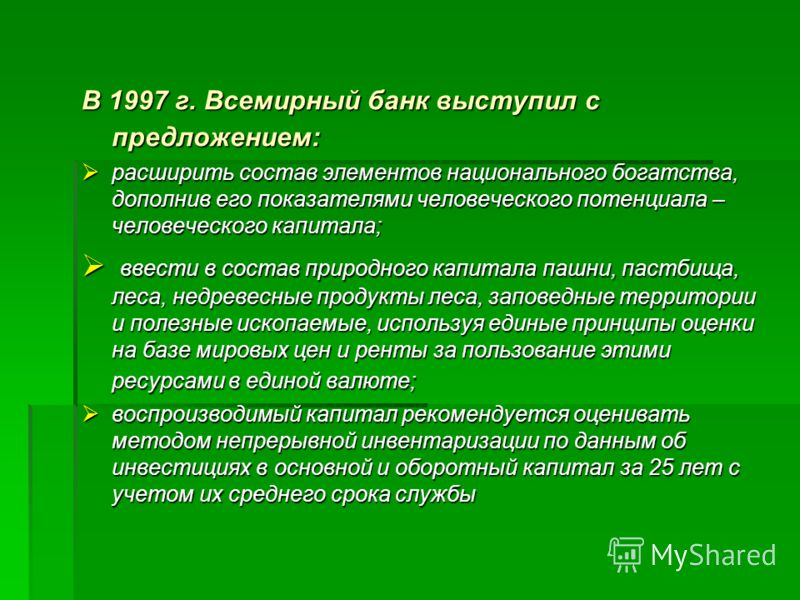 В 1997 г. Всемирный банк выступил с предложением: расширить состав элементов национального богатства, дополнив его показателями человеческого потенциала – человеческого капитала; расширить состав элементов национального богатства, дополнив его показа