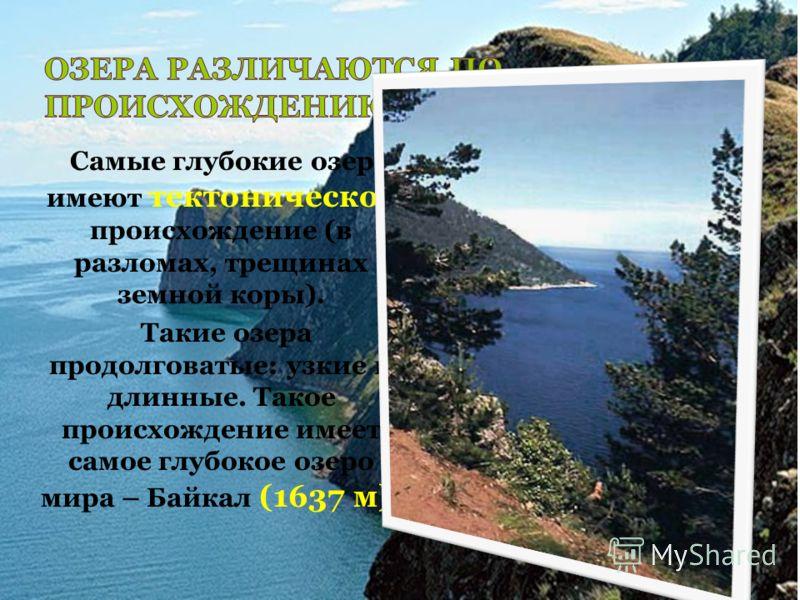 Самые глубокие озера имеют тектоническое происхождение (в разломах, трещинах земной коры). Такие озера продолговатые: узкие и длинные. Такое происхождение имеет самое глубокое озеро мира – Байкал (1637 м).