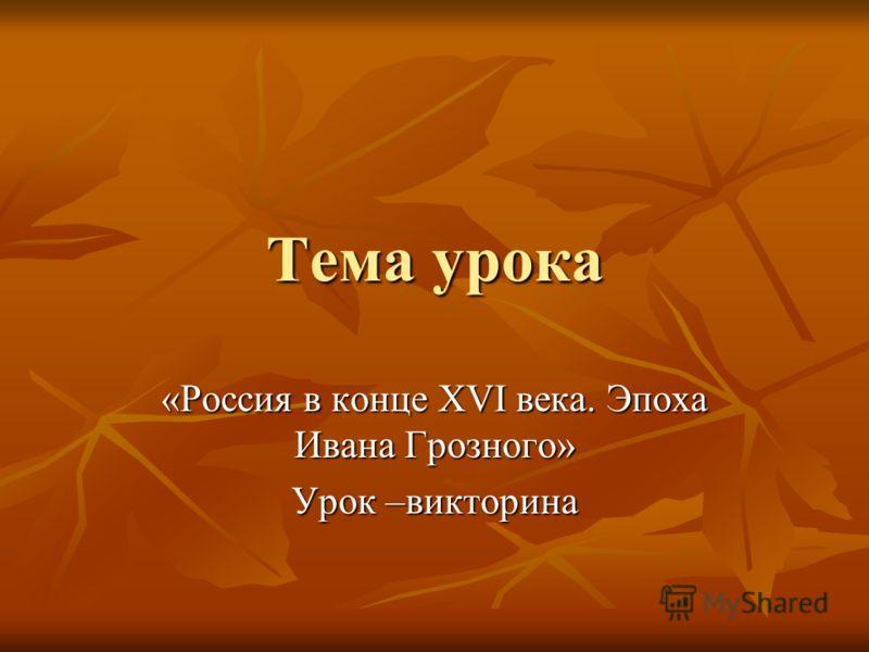 Тема урока «Россия в конце XVI века. Эпоха Ивана Грозного» Урок –викторина