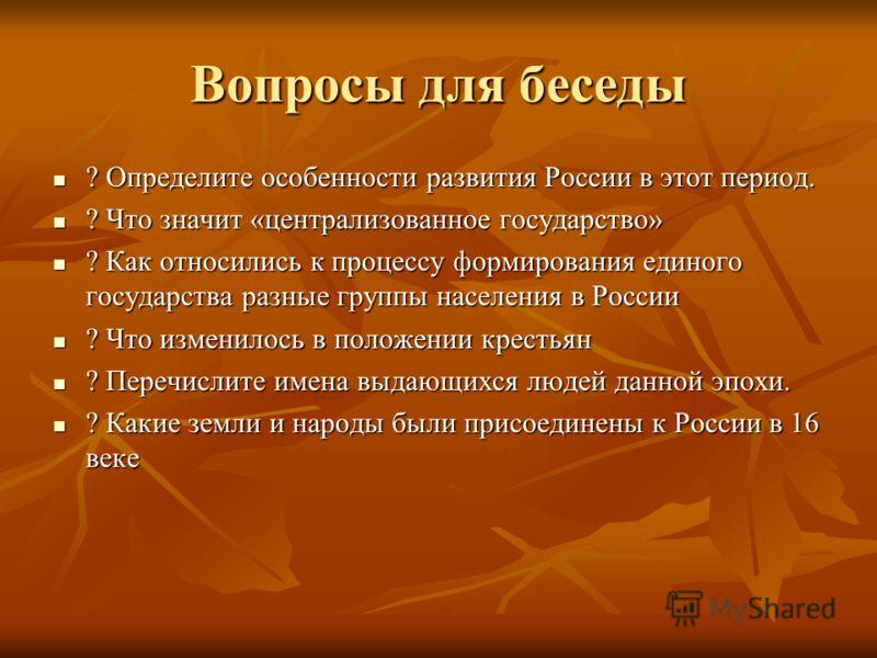 Вопросы для беседы ? Определите особенности развития России в этот период. ? Определите особенности развития России в этот период. ? Что значит «централизованное государство» ? Что значит «централизованное государство» ? Как относились к процессу фор
