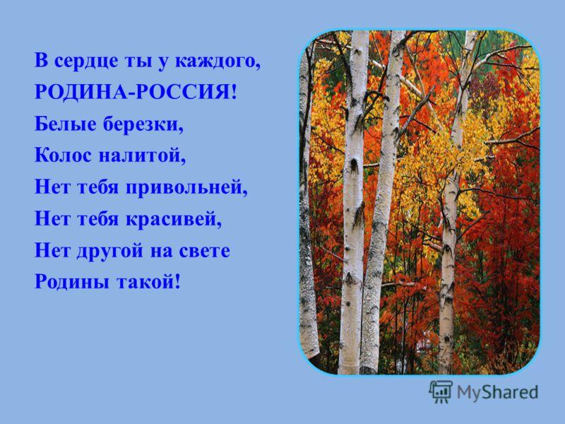 В сердце ты у каждого, РОДИНА-РОССИЯ! Белые березки, Колос налитой, Нет тебя привольней, Нет тебя красивей, Нет другой на свете Родины такой!