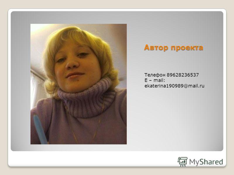 Автор проекта Телефон 89628236537 E – mail: ekaterina190989@mail.ru