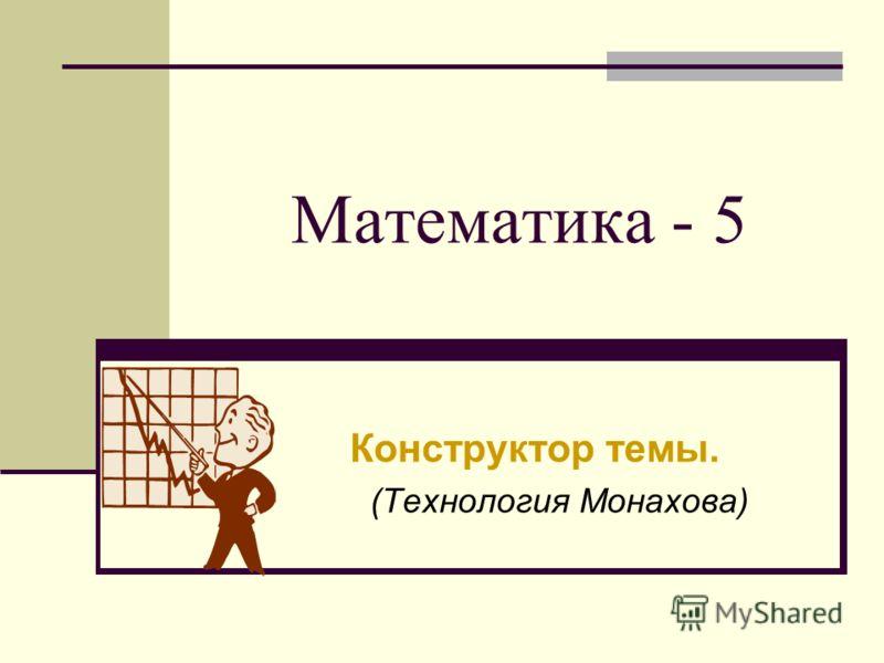 Математика - 5 Конструктор темы. (Технология Монахова)