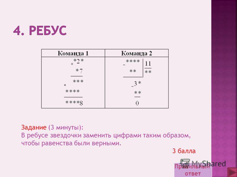 Задание (3 минуты): В ребусе звездочки заменить цифрами таким образом, чтобы равенства были верными. 3 балла Правильный ответ